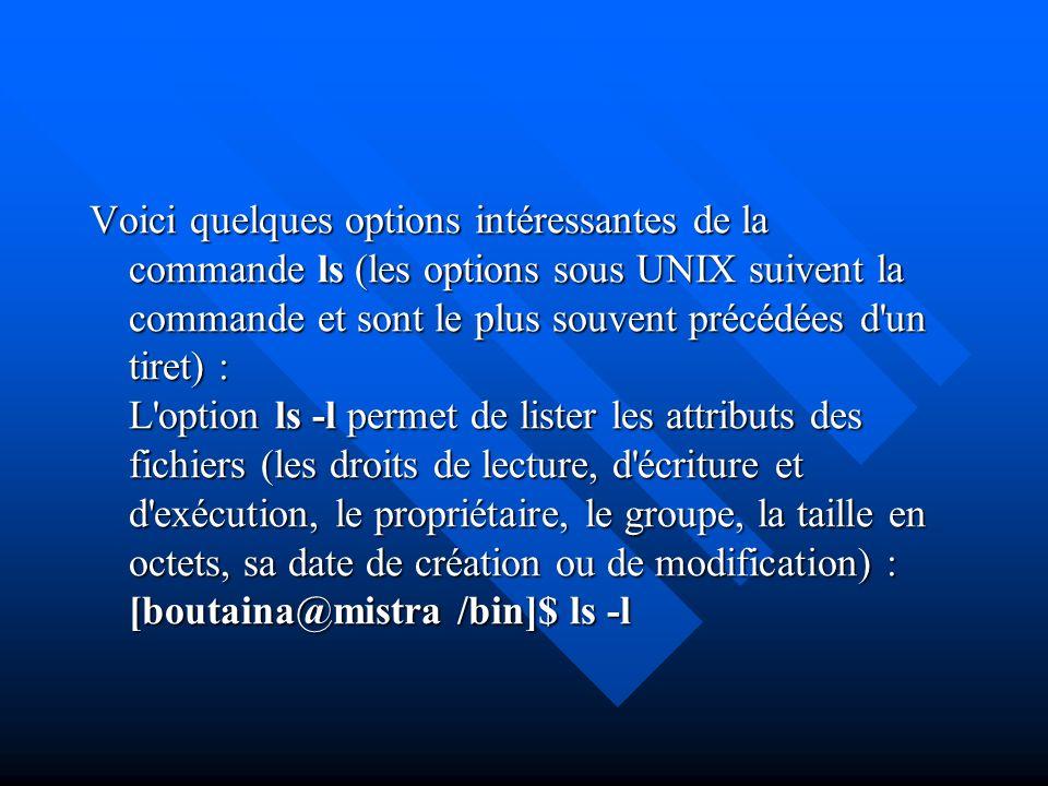 Voici quelques options intéressantes de la commande ls (les options sous UNIX suivent la commande et sont le plus souvent précédées d un tiret) : L option ls -l permet de lister les attributs des fichiers (les droits de lecture, d écriture et d exécution, le propriétaire, le groupe, la taille en octets, sa date de création ou de modification) : [boutaina@mistra /bin]$ ls -l